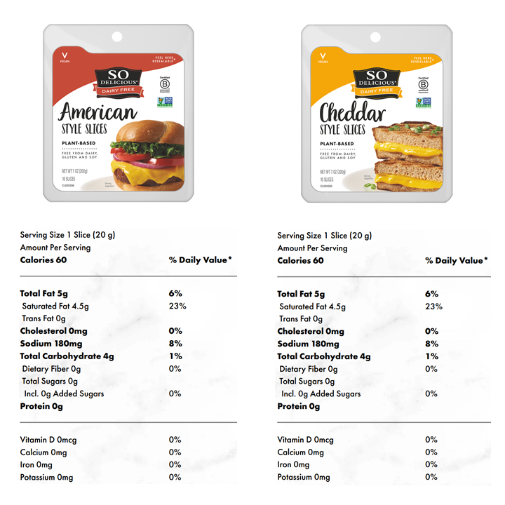 So Delicious vegan cheese slices – Nutrition Facts. Nutrition Information is shown for So Delicious American Style and Cheddar Style slices. Each 20 gram slice provides 60 calories that are derived almost exclusively from 5 grams of fat (coconut oil) with a little coming from the 4 grams of starch.